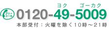0120-49-5009 本部受付:火曜を除く10時〜21時